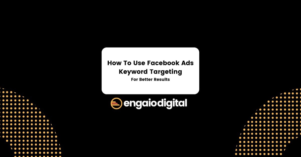 How To Use Facebook Ads Keyword Targeting For Better Results
