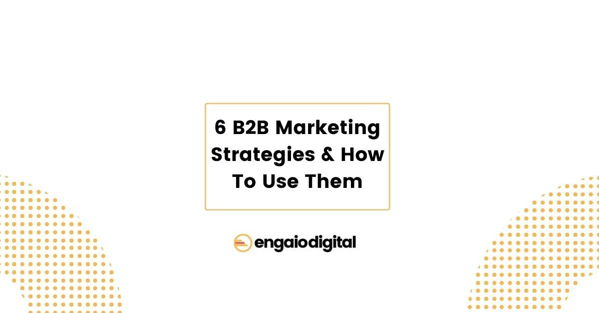 6 B2B Marketing Strategies & How To Use Them
